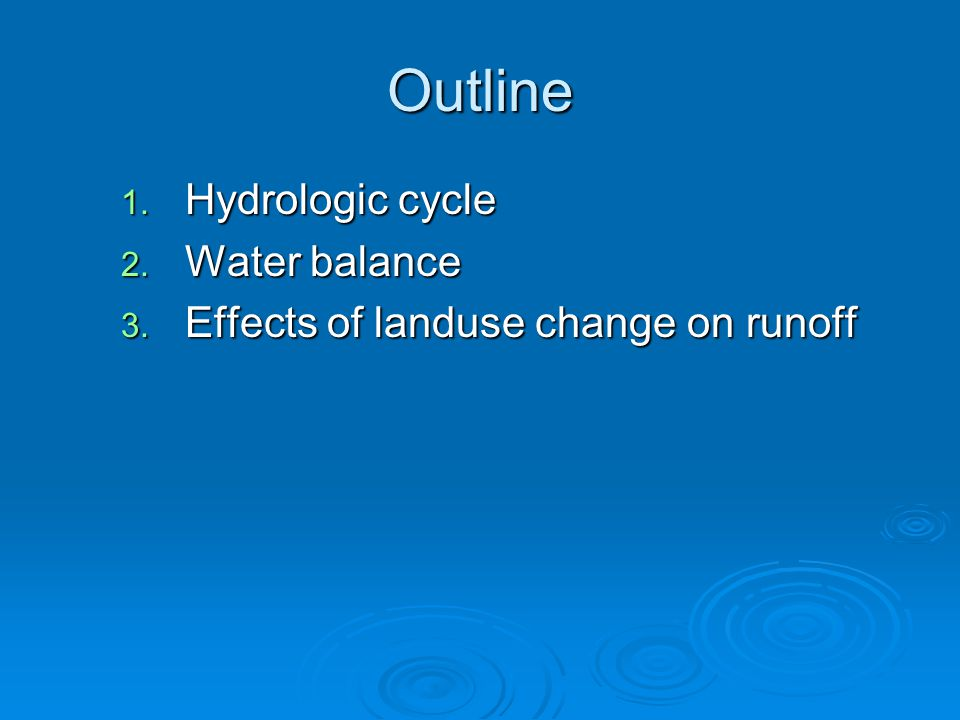 Outline 1. Hydrologic cycle 2. Water balance 3. Effects of landuse change on runoff