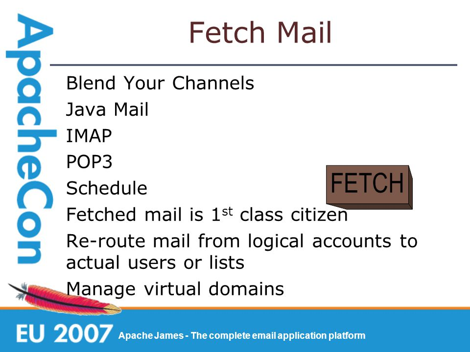 Apache James - The complete email application platform Fetch Mail Blend Your Channels Java Mail IMAP POP3 Schedule Fetched mail is 1 st class citizen Re-route mail from logical accounts to actual users or lists Manage virtual domains