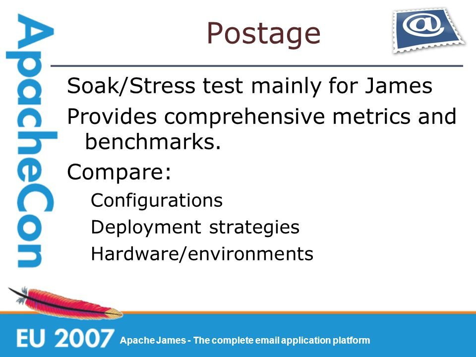 Apache James - The complete email application platform Postage Soak/Stress test mainly for James Provides comprehensive metrics and benchmarks.