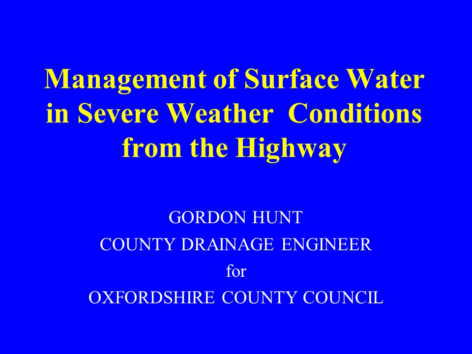 Management of Surface Water in Severe Weather Conditions from the Highway GORDON HUNT COUNTY DRAINAGE ENGINEER for OXFORDSHIRE COUNTY COUNCIL