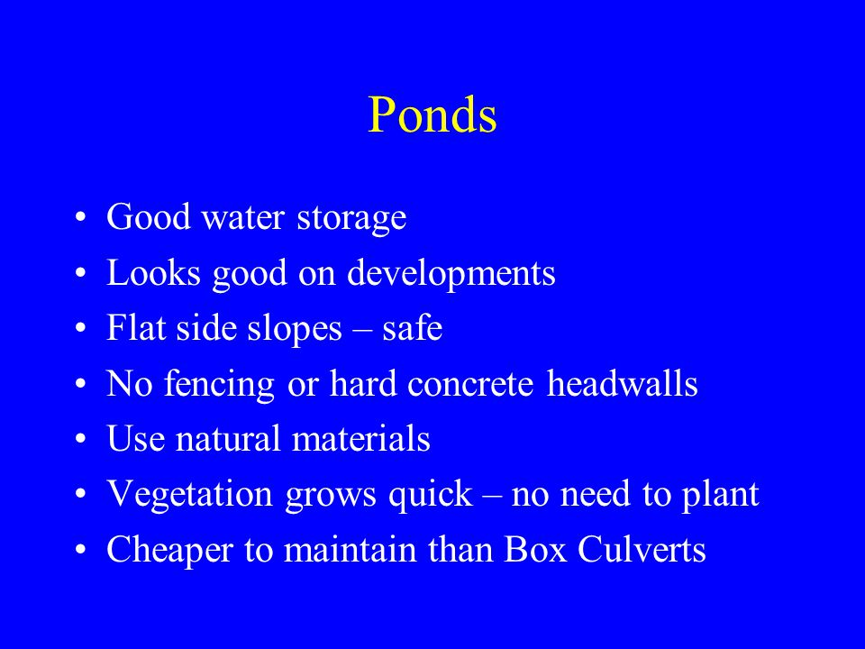 Good water storage Looks good on developments Flat side slopes – safe No fencing or hard concrete headwalls Use natural materials Vegetation grows quick – no need to plant Cheaper to maintain than Box Culverts