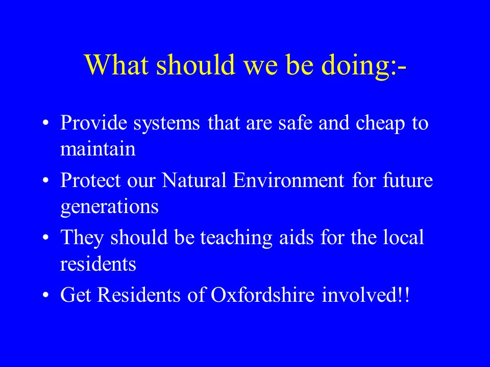 What should we be doing:- Provide systems that are safe and cheap to maintain Protect our Natural Environment for future generations They should be teaching aids for the local residents Get Residents of Oxfordshire involved!!