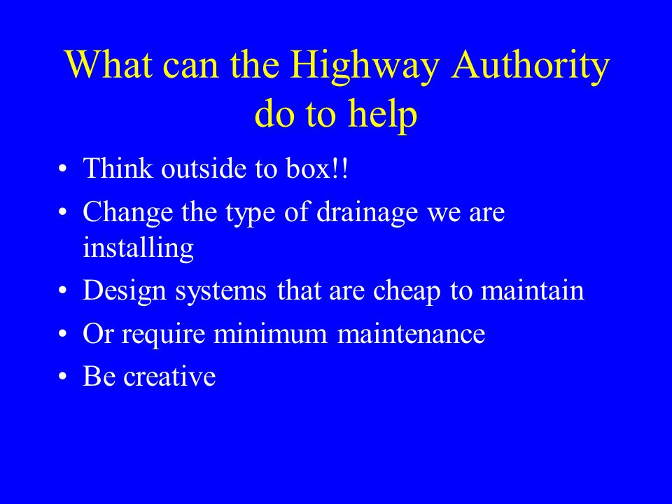 What can the Highway Authority do to help Think outside to box!! Change the type of drainage we are installing Design systems that are cheap to mainta