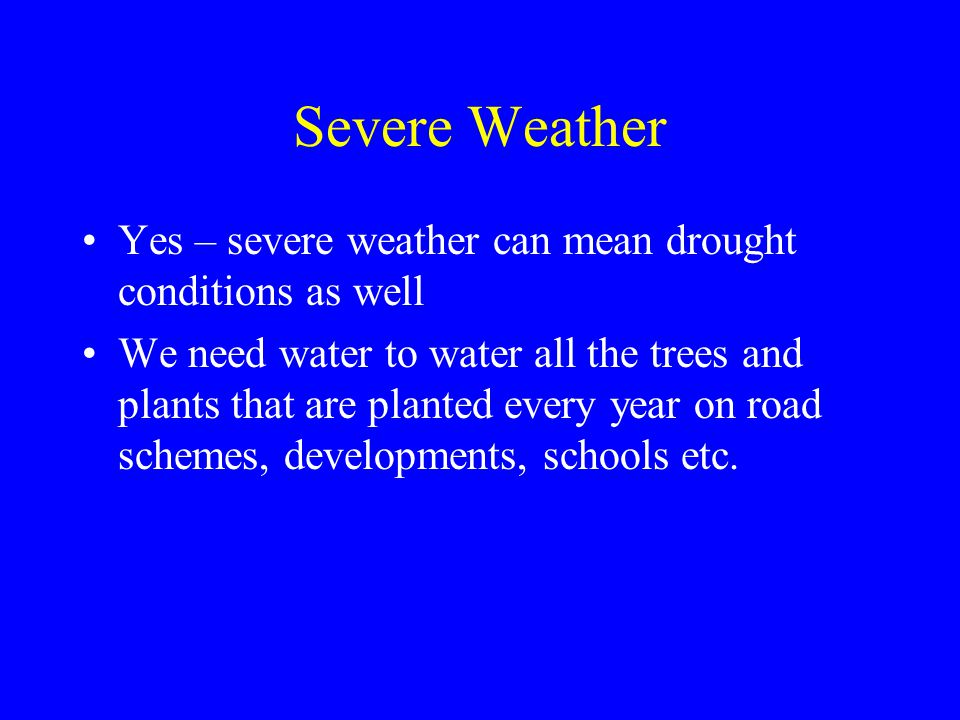 Severe Weather Yes – severe weather can mean drought conditions as well We need water to water all the trees and plants that are planted every year on