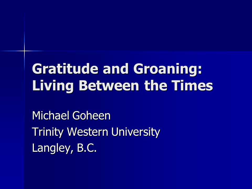 Gratitude and Groaning: Living Between the Times Michael Goheen Trinity Western University Langley, B.C.