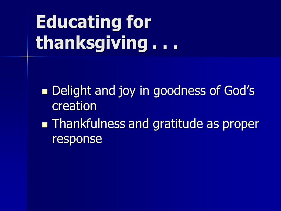 Educating for thanksgiving... Delight and joy in goodness of God's creation Delight and joy in goodness of God's creation Thankfulness and gratitude a