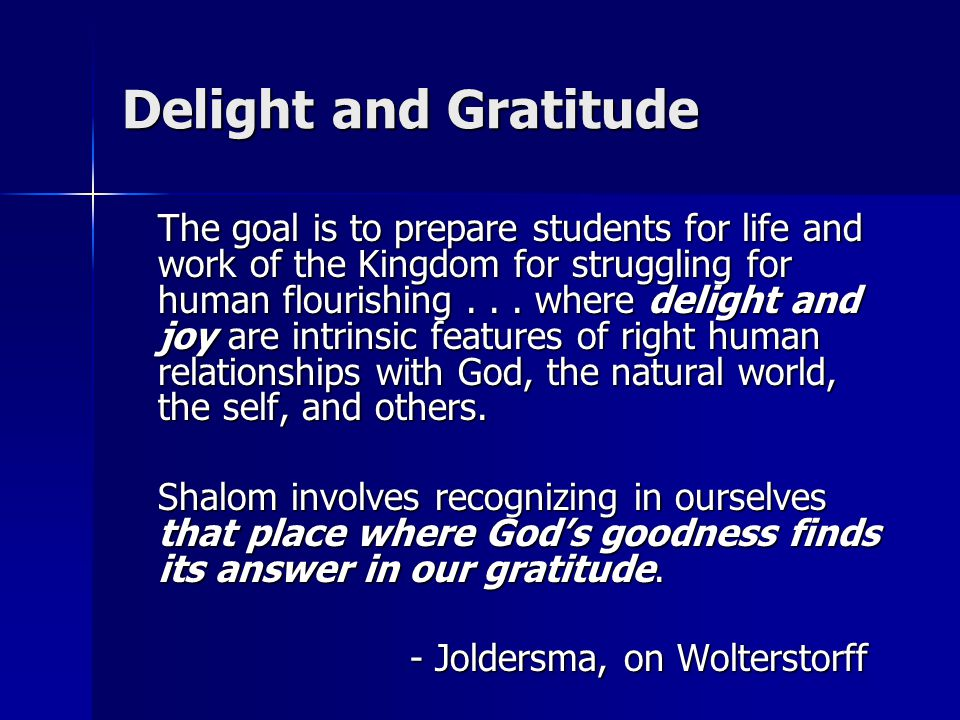 Delight and Gratitude The goal is to prepare students for life and work of the Kingdom for struggling for human flourishing... where delight and joy a