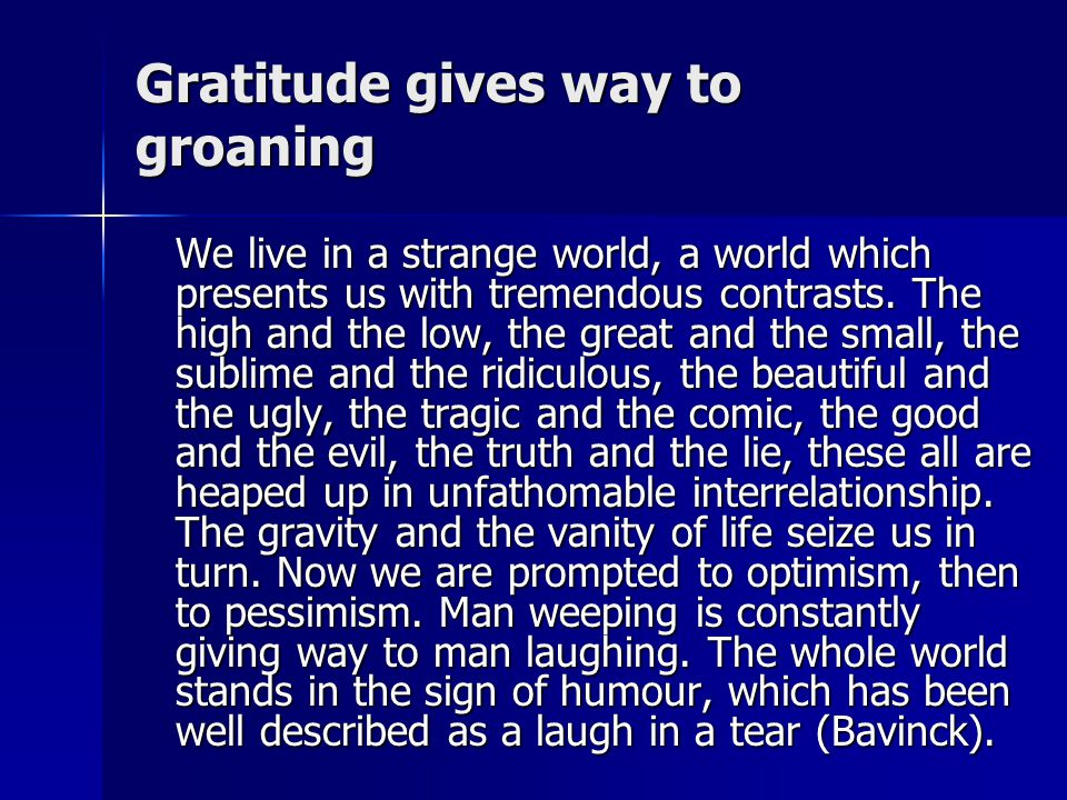 Gratitude gives way to groaning We live in a strange world, a world which presents us with tremendous contrasts.