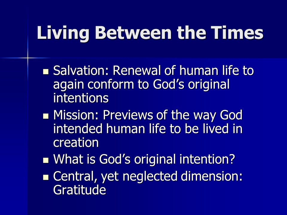 Living Between the Times Salvation: Renewal of human life to again conform to God's original intentions Salvation: Renewal of human life to again conform to God's original intentions Mission: Previews of the way God intended human life to be lived in creation Mission: Previews of the way God intended human life to be lived in creation What is God's original intention.