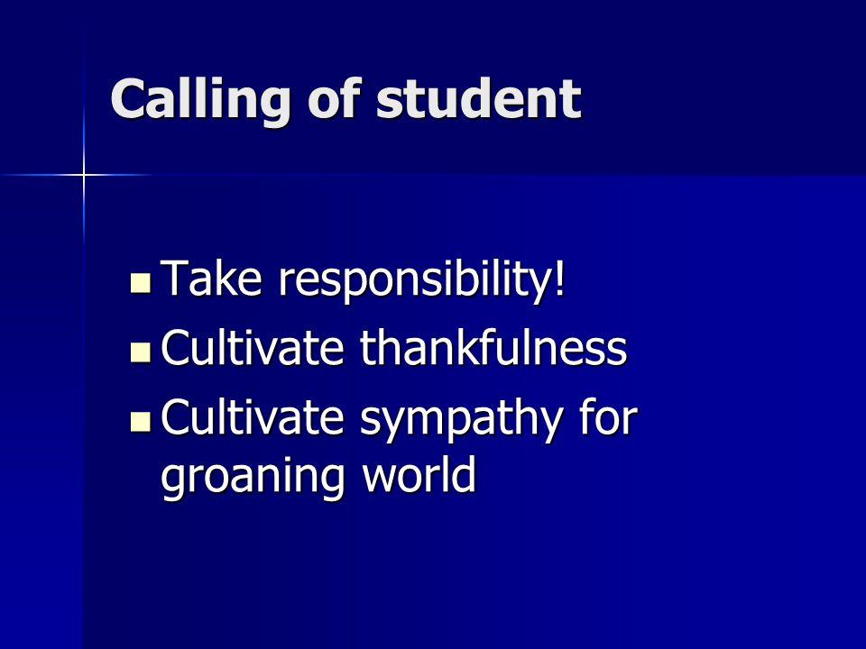 Calling of student Take responsibility! Take responsibility! Cultivate thankfulness Cultivate thankfulness Cultivate sympathy for groaning world Culti