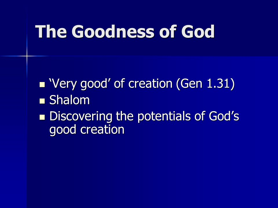The Goodness of God 'Very good' of creation (Gen 1.31) 'Very good' of creation (Gen 1.31) Shalom Shalom Discovering the potentials of God's good creat