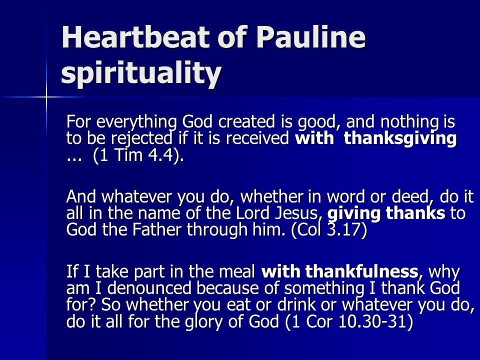 Heartbeat of Pauline spirituality For everything God created is good, and nothing is to be rejected if it is received with thanksgiving...