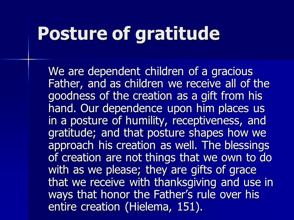 Posture of gratitude We are dependent children of a gracious Father, and as children we receive all of the goodness of the creation as a gift from his hand.