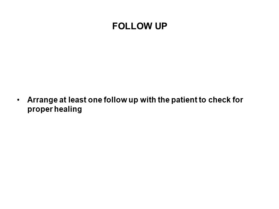 FOLLOW UP Arrange at least one follow up with the patient to check for proper healing
