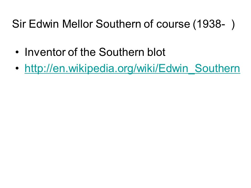 Sir Edwin Mellor Southern of course (1938- ) Inventor of the Southern blot http://en.wikipedia.org/wiki/Edwin_Southern