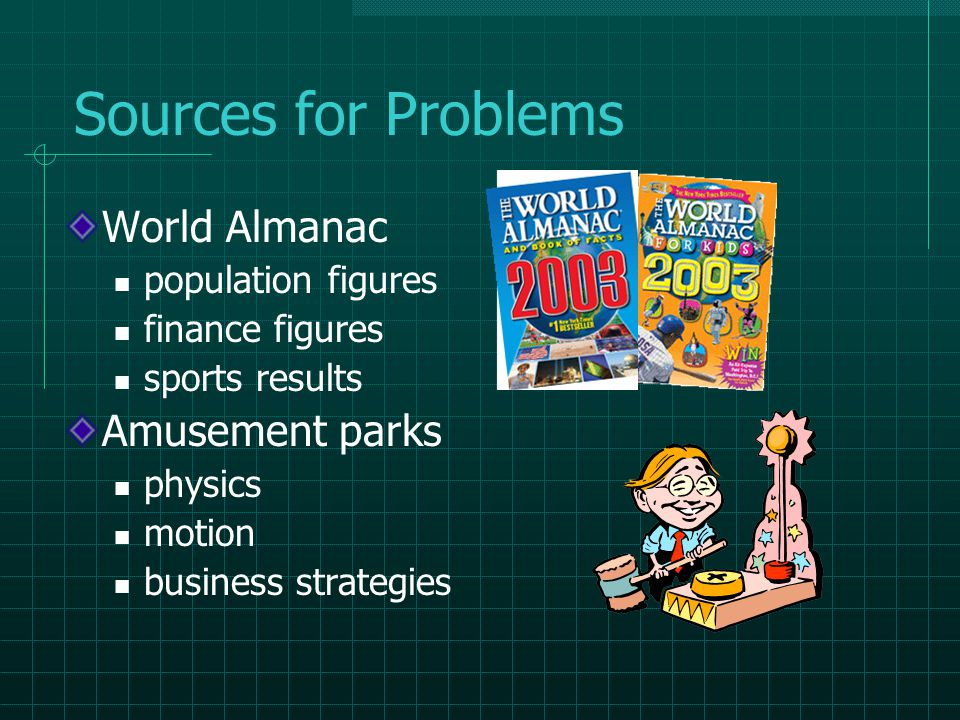 Sources for Problems World Almanac population figures finance figures sports results Amusement parks physics motion business strategies