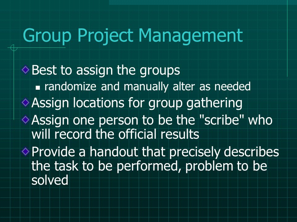 Group Project Management Best to assign the groups randomize and manually alter as needed Assign locations for group gathering Assign one person to be the scribe who will record the official results Provide a handout that precisely describes the task to be performed, problem to be solved