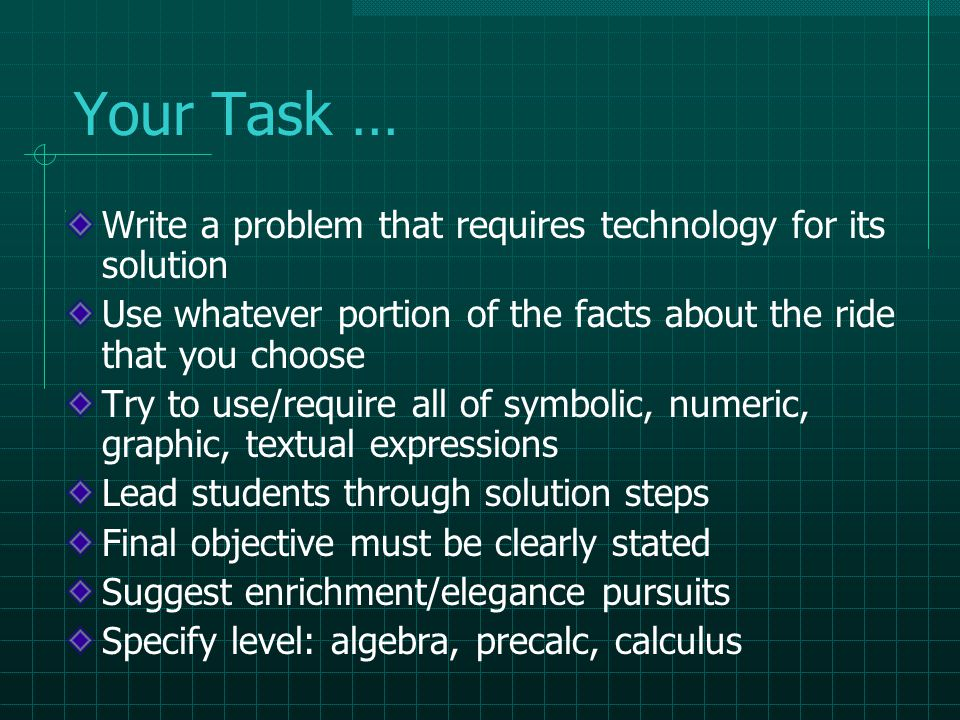 Your Task … Write a problem that requires technology for its solution Use whatever portion of the facts about the ride that you choose Try to use/require all of symbolic, numeric, graphic, textual expressions Lead students through solution steps Final objective must be clearly stated Suggest enrichment/elegance pursuits Specify level: algebra, precalc, calculus
