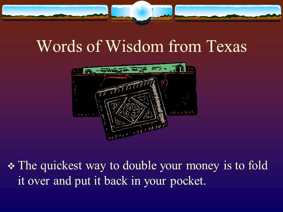 Words of Wisdom from Texas  The quickest way to double your money is to fold it over and put it back in your pocket.