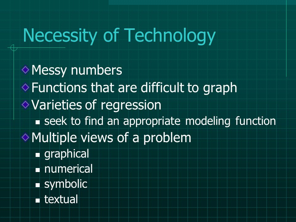 Necessity of Technology Messy numbers Functions that are difficult to graph Varieties of regression seek to find an appropriate modeling function Multiple views of a problem graphical numerical symbolic textual