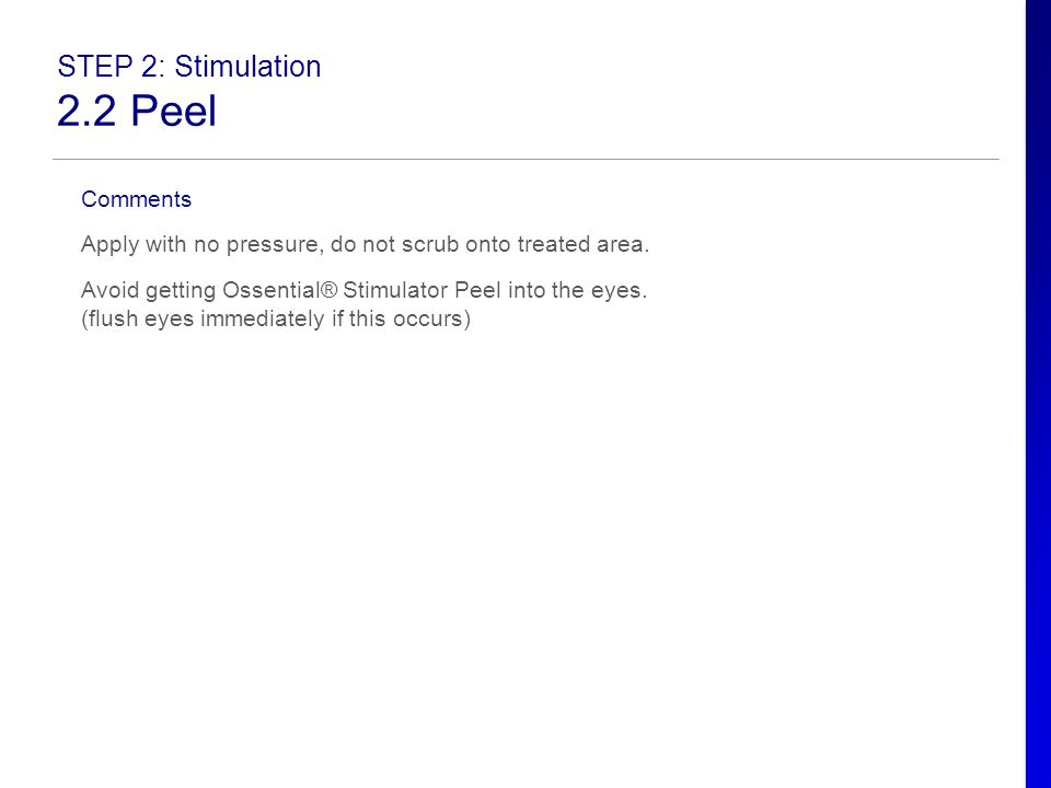STEP 2: Stimulation 2.2 Peel Comments Apply with no pressure, do not scrub onto treated area. Avoid getting Ossential® Stimulator Peel into the eyes.