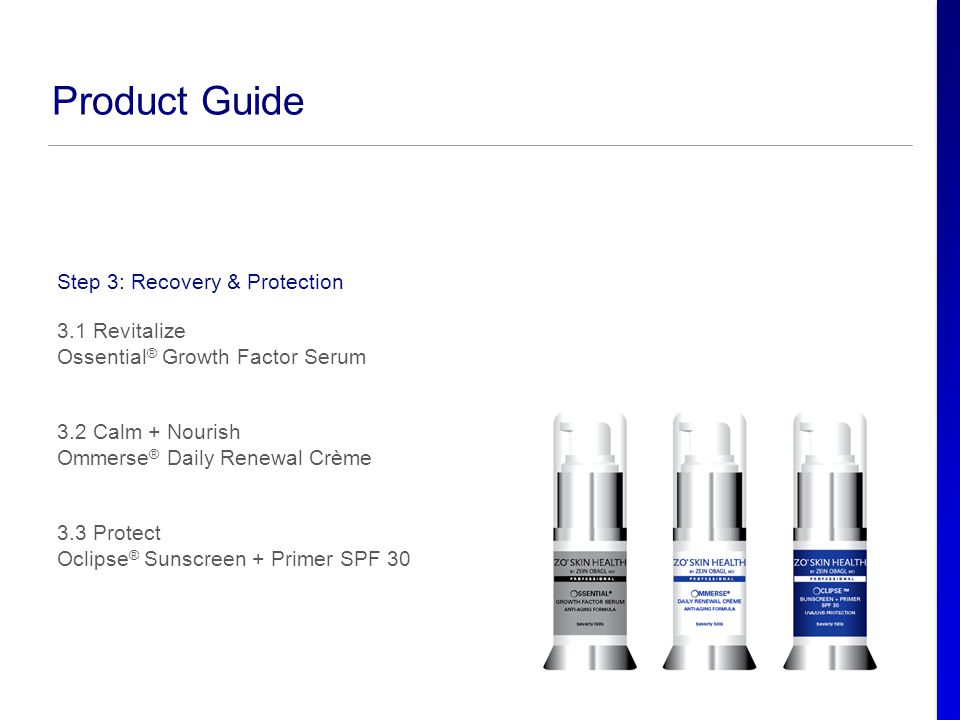 Product Guide Step 3: Recovery & Protection 3.1 Revitalize Ossential ® Growth Factor Serum 3.2 Calm + Nourish Ommerse ® Daily Renewal Crème 3.3 Protec