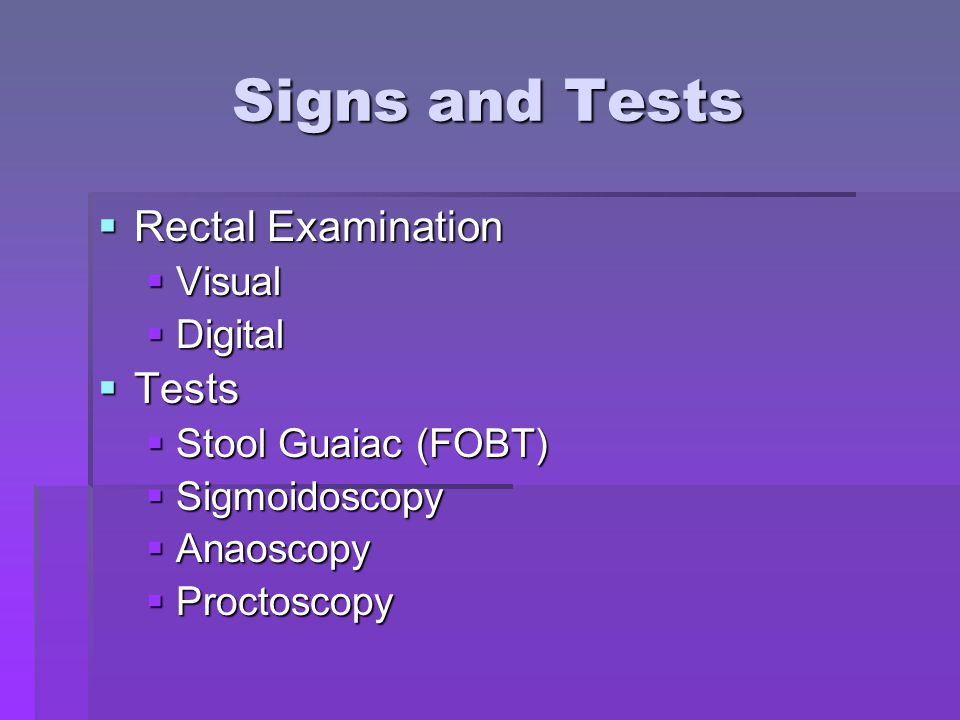Signs and Tests  Rectal Examination  Visual  Digital  Tests  Stool Guaiac (FOBT)  Sigmoidoscopy  Anaoscopy  Proctoscopy