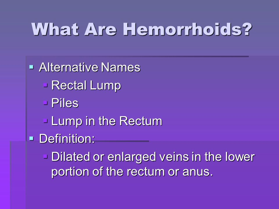 What Are Hemorrhoids?  Alternative Names  Rectal Lump  Piles  Lump in the Rectum  Definition:  Dilated or enlarged veins in the lower portion of