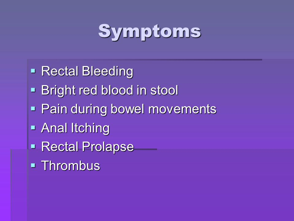 Symptoms  Rectal Bleeding  Bright red blood in stool  Pain during bowel movements  Anal Itching  Rectal Prolapse  Thrombus