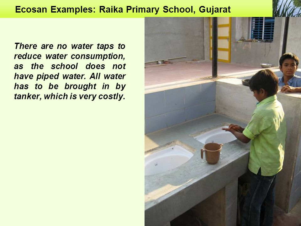 Ecosan Examples: Raika Primary School, Gujarat There are no water taps to reduce water consumption, as the school does not have piped water.