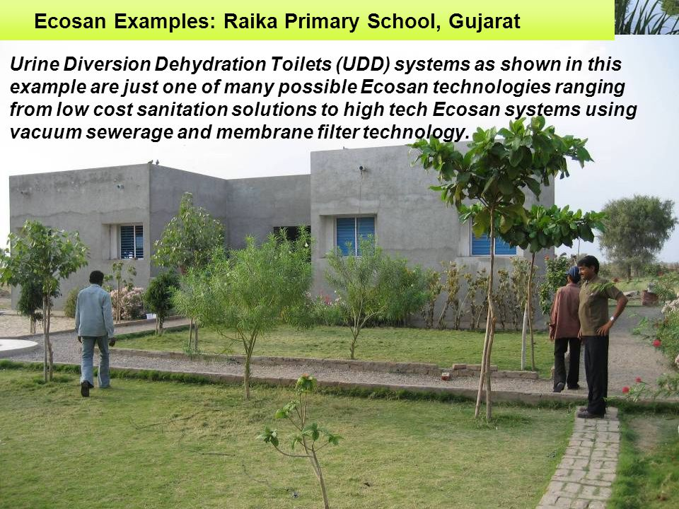 Ecosan Examples: Raika Primary School, Gujarat Urine Diversion Dehydration Toilets (UDD) systems as shown in this example are just one of many possible Ecosan technologies ranging from low cost sanitation solutions to high tech Ecosan systems using vacuum sewerage and membrane filter technology.