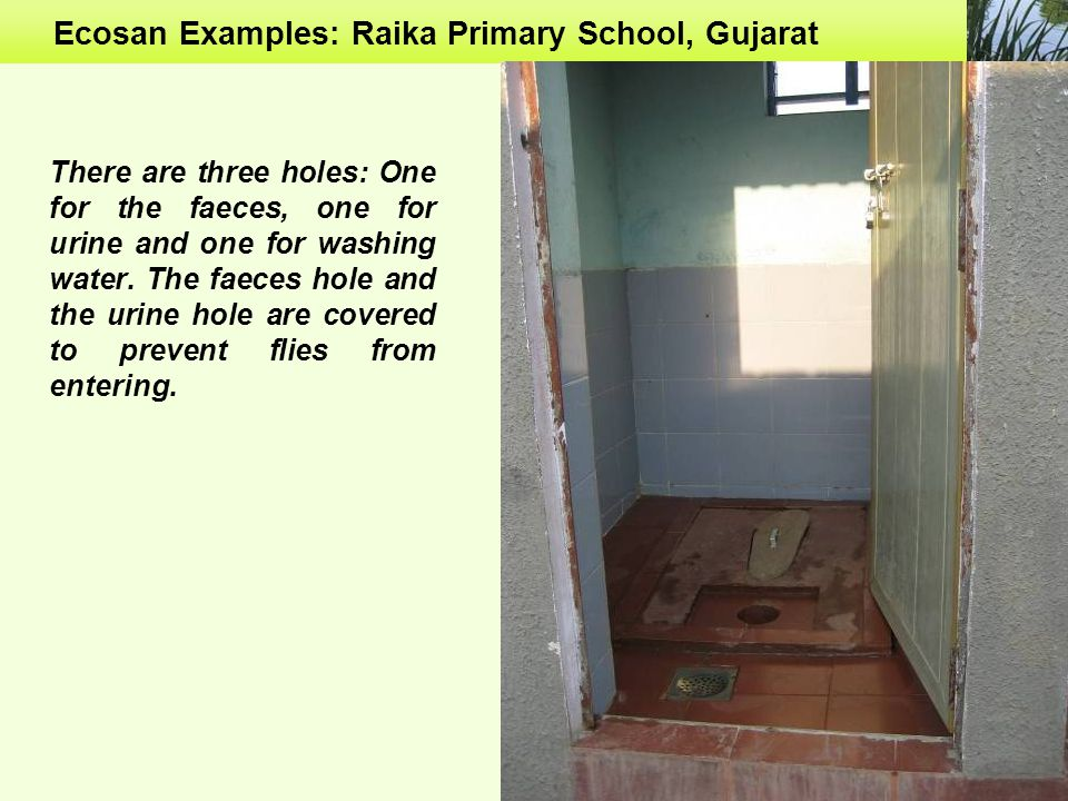 Ecosan Examples: Raika Primary School, Gujarat There are three holes: One for the faeces, one for urine and one for washing water.