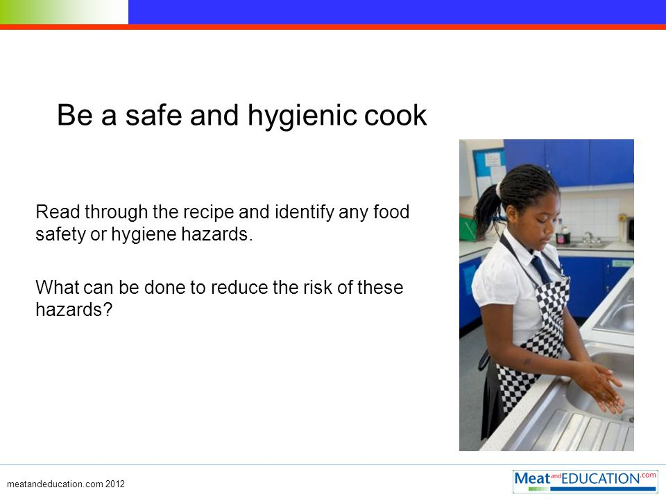 meatandeducation.com 2012 Be a safe and hygienic cook Read through the recipe and identify any food safety or hygiene hazards.