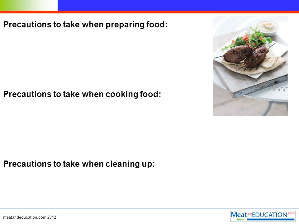 Precautions to take when preparing food: Precautions to take when cooking food: Precautions to take when cleaning up: meatandeducation.com 2012