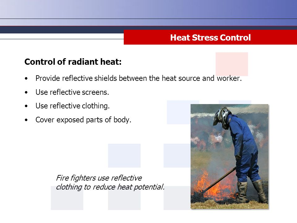 Heat Stress Control Control of radiant heat: Provide reflective shields between the heat source and worker. Use reflective screens. Use reflective clo