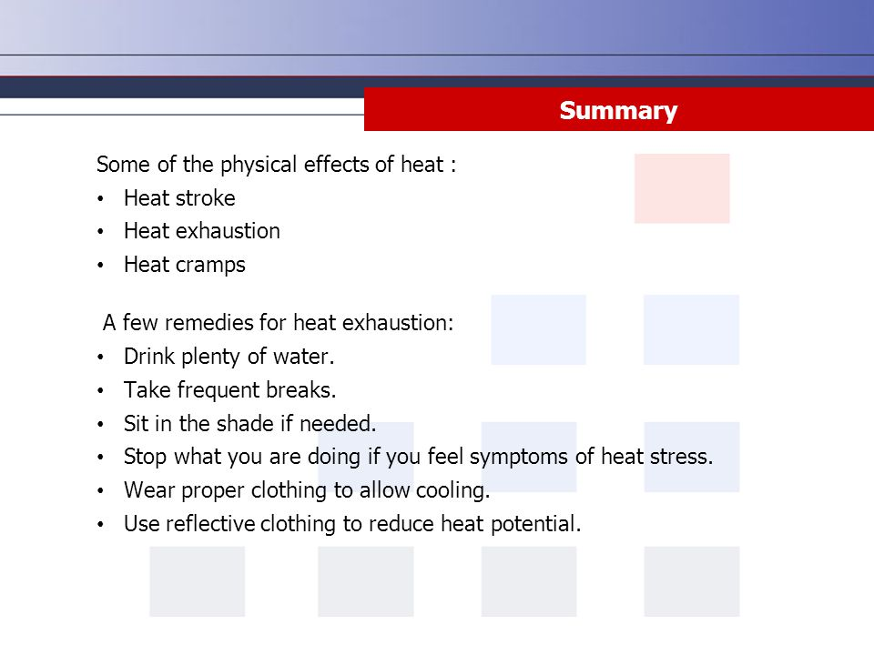 Summary Some of the physical effects of heat : Heat stroke Heat exhaustion Heat cramps A few remedies for heat exhaustion: Drink plenty of water. Take