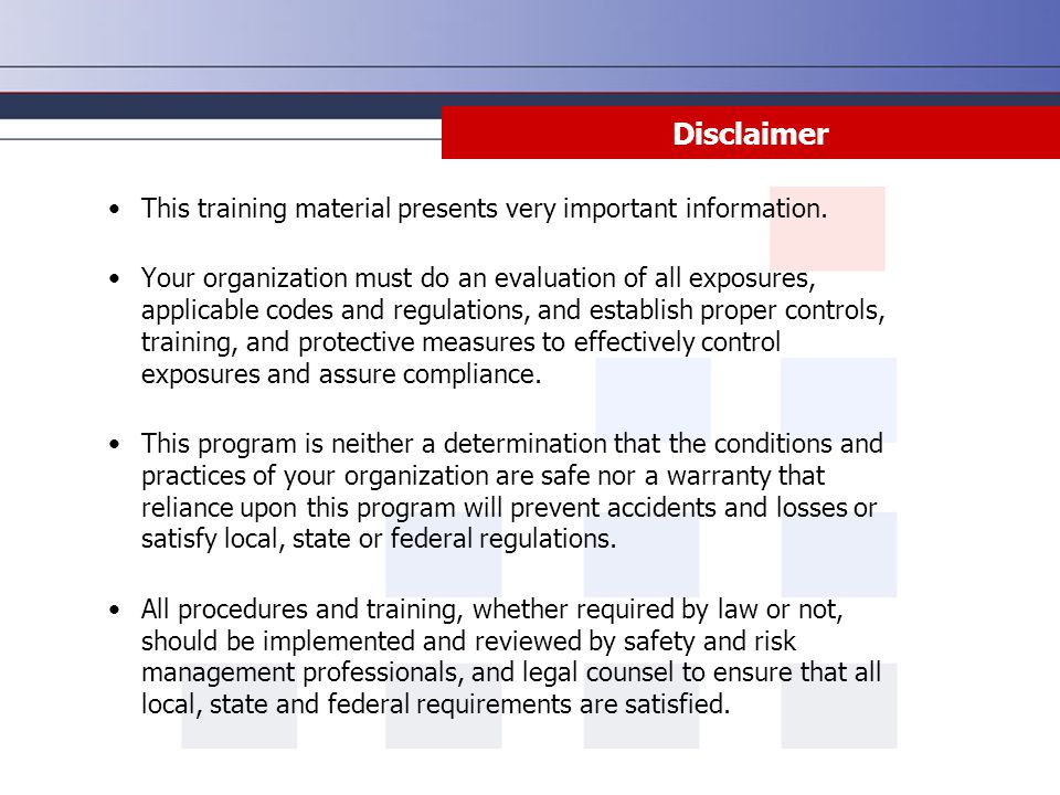 Disclaimer This training material presents very important information. Your organization must do an evaluation of all exposures, applicable codes and