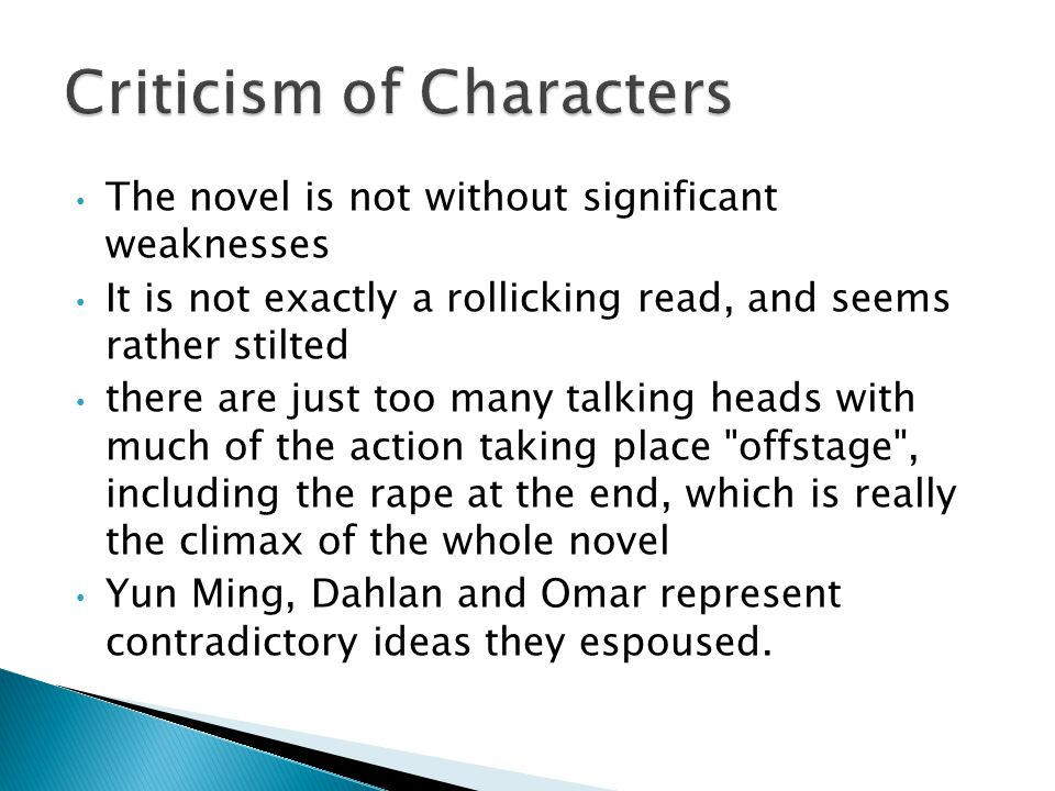 The novel is not without significant weaknesses It is not exactly a rollicking read, and seems rather stilted there are just too many talking heads with much of the action taking place offstage , including the rape at the end, which is really the climax of the whole novel Yun Ming, Dahlan and Omar represent contradictory ideas they espoused.