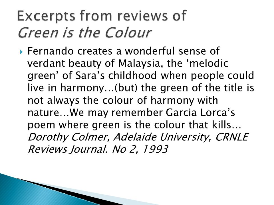  Fernando creates a wonderful sense of verdant beauty of Malaysia, the 'melodic green' of Sara's childhood when people could live in harmony…(but) the green of the title is not always the colour of harmony with nature…We may remember Garcia Lorca's poem where green is the colour that kills… Dorothy Colmer, Adelaide University, CRNLE Reviews Journal.