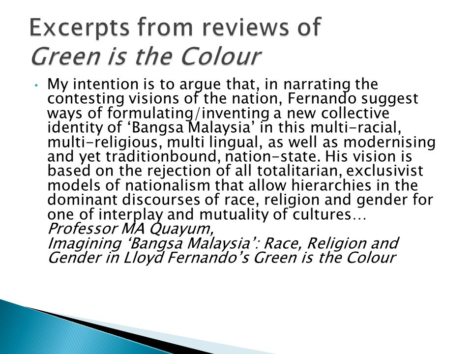 My intention is to argue that, in narrating the contesting visions of the nation, Fernando suggest ways of formulating/inventing a new collective identity of 'Bangsa Malaysia' in this multi-racial, multi-religious, multi lingual, as well as modernising and yet traditionbound, nation-state.
