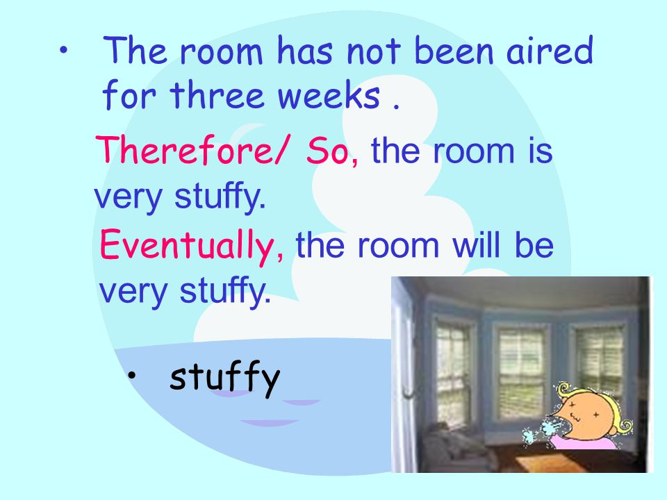 The room has not been aired for three weeks. Therefore/ So, the room is very stuffy.