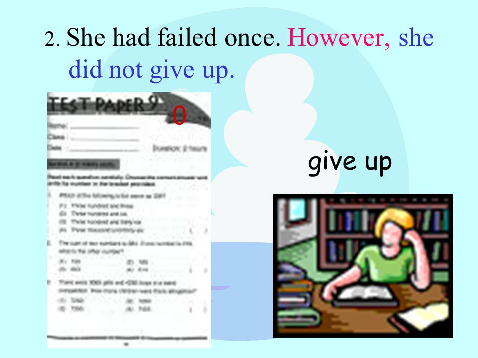 2. She had failed once. However, she did not give up. ) 0 give up