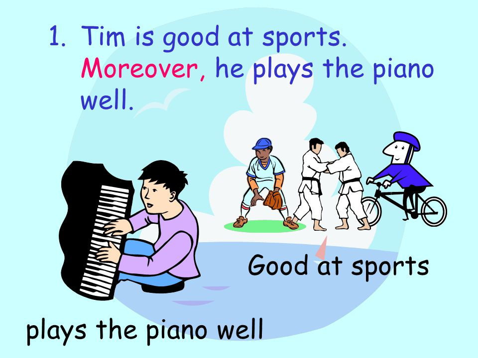 1.Tim is good at sports. Moreover, he plays the piano well. Good at sports plays the piano well