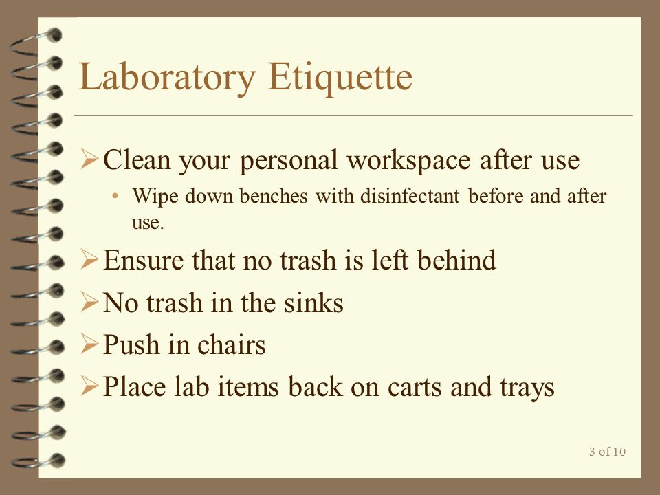 3 of 10 Laboratory Etiquette  Clean your personal workspace after use Wipe down benches with disinfectant before and after use.  Ensure that no tras