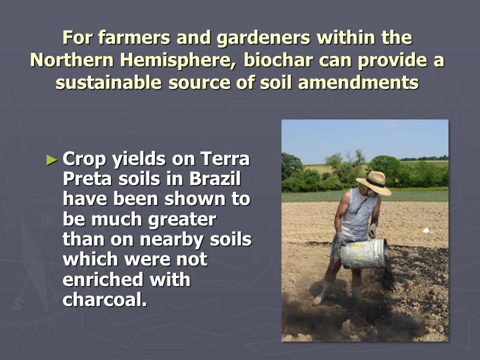For farmers and gardeners within the Northern Hemisphere, biochar can provide a sustainable source of soil amendments ► Crop yields on Terra Preta soi
