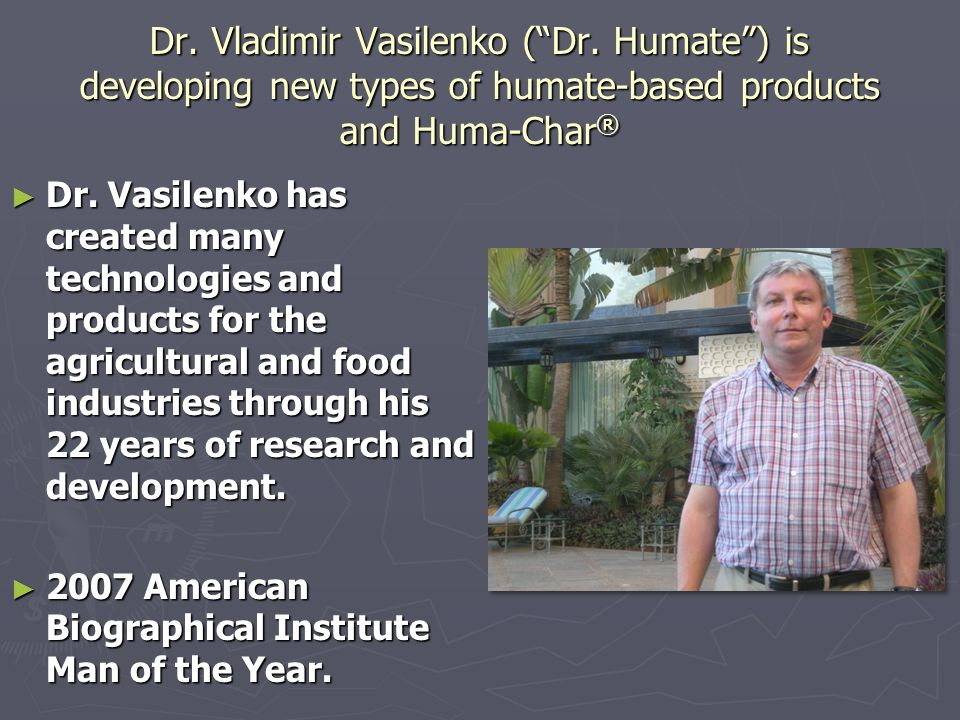 "Dr. Vladimir Vasilenko (""Dr. Humate"") is developing new types of humate-based products and Huma-Char ® ► Dr. Vasilenko has created many technologies a"