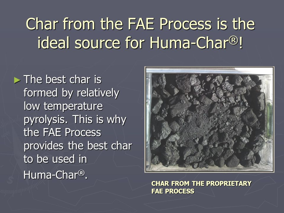 ► Huma-Char ® is high in organic carbon, largely resistant to decomposition and is intended to be used as a soil amendment.