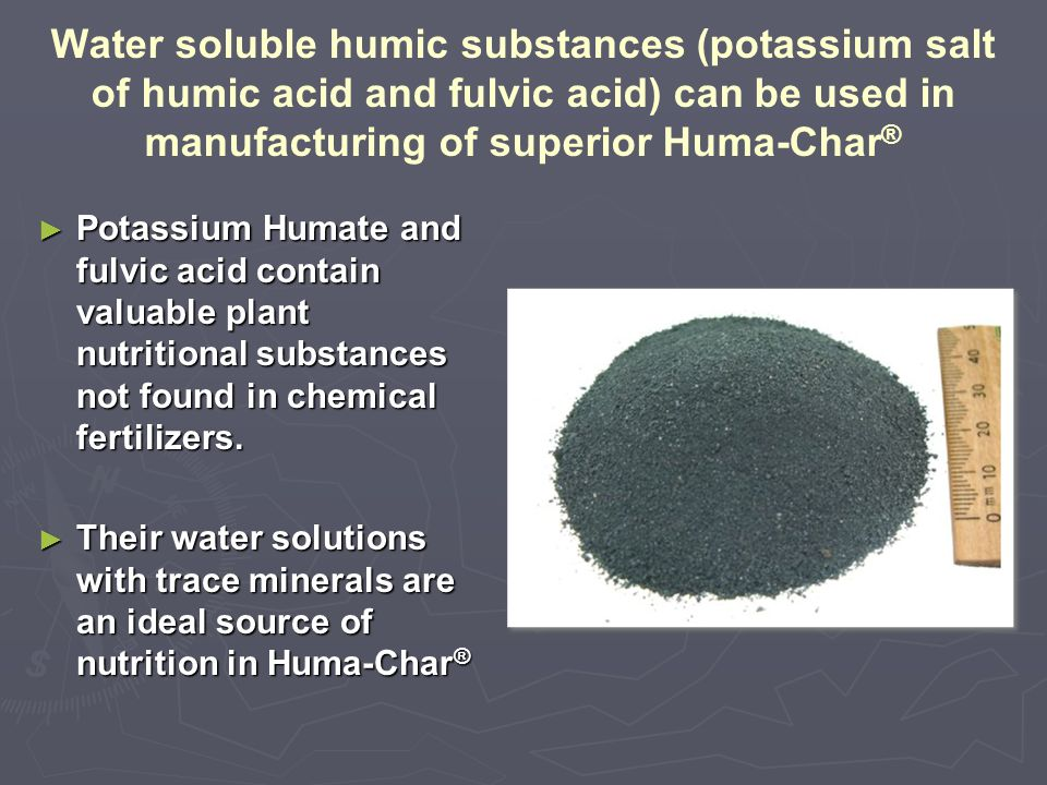 Water soluble humic substances (potassium salt of humic acid and fulvic acid) can be used in manufacturing of superior Huma-Char ® ► Potassium Humate