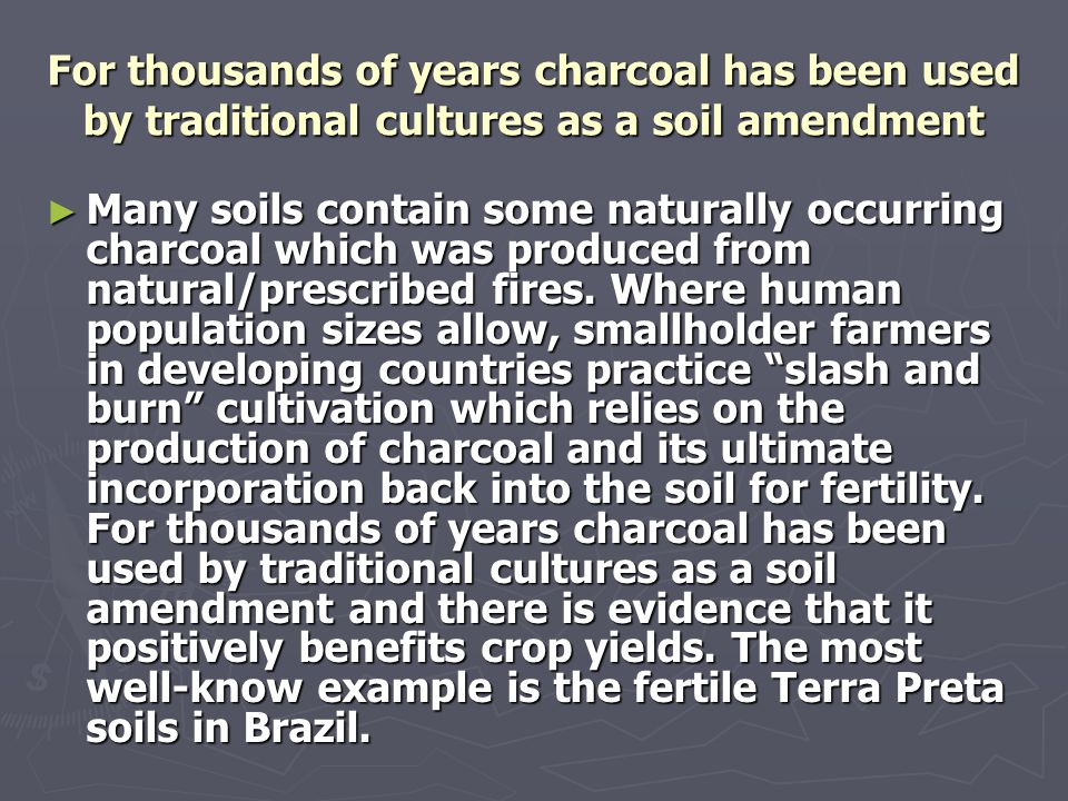 For farmers and gardeners within the Northern Hemisphere, biochar can provide a sustainable source of soil amendments ► Crop yields on Terra Preta soils in Brazil have been shown to be much greater than on nearby soils which were not enriched with charcoal.