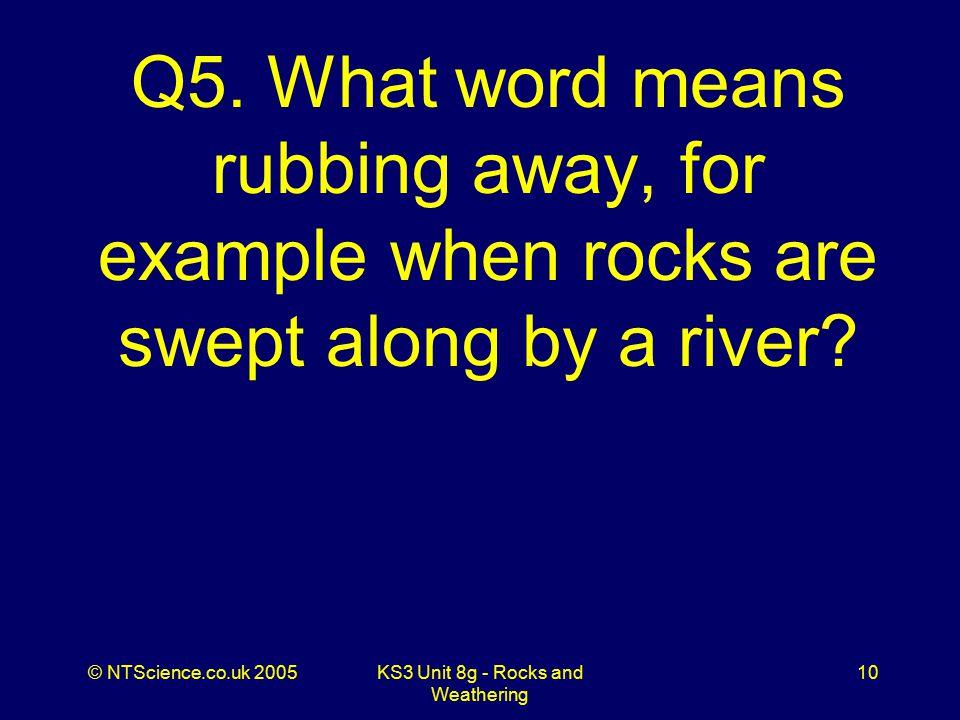 © NTScience.co.uk 2005KS3 Unit 8g - Rocks and Weathering 10 Q5.